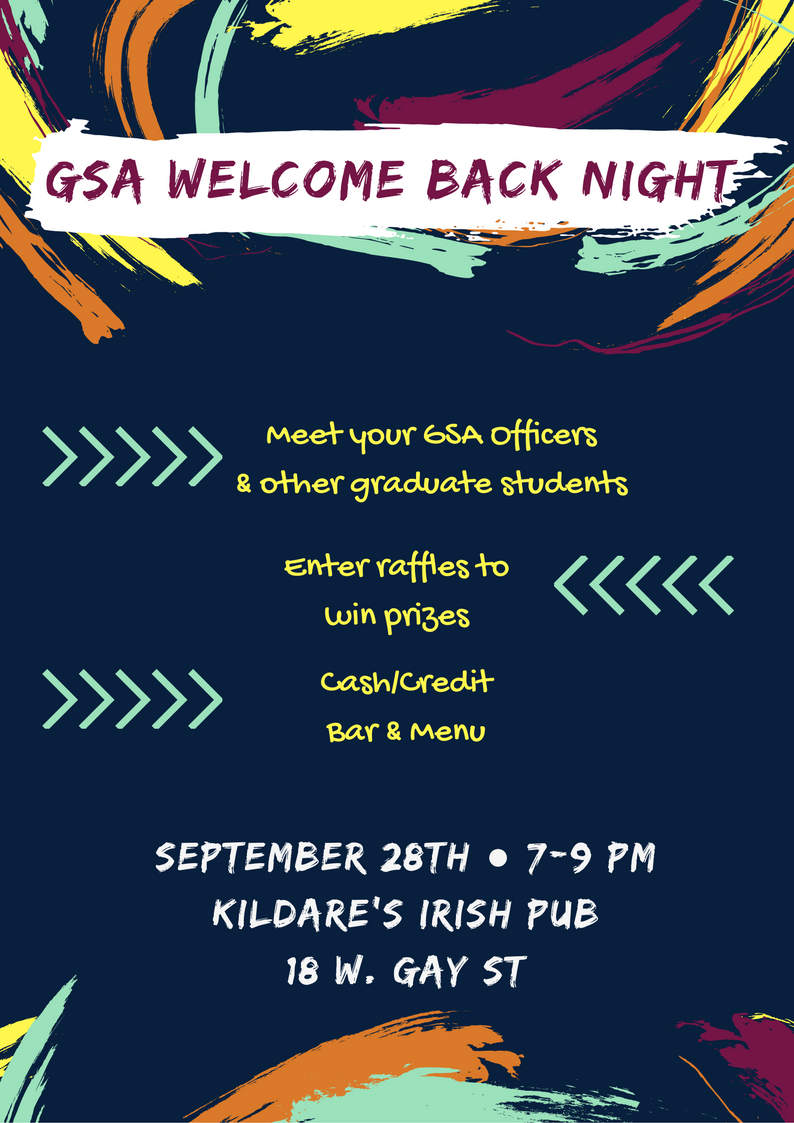 GSA Welcome Back Night - Meet your GSA Offciers and other graduate students - Enter raffles to win prizes - Cash /Credit Bar and menu - September 29th - 7-9pm - Kildare's irsih pub - 18 W. gay Street