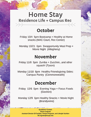 Home Stay - Residence Life + Campus Rec - October: Saturday 10/4, 5pm: Bootcamp + Healthy at Home snacks (MAC Court, Rec Center); Monday 10/21, 6pm: Swapportunity Meal Prep + Movie Night (Allegheny); November: Friday 11/8, 5pm: Zumba + Zucchini…and other squash! (Tyson); Monday 11/18, 6pm: Healthy Friendsgiving Sides: Campus Pantry (Commonwealth); December: Friday 12/6, 5pm: Evening Yoga + Focus Foods (Goshen); Monday 12/9, 6pm: Healthy Snacks + Movie Night (Brandywine); Questions? Contact: Brynn Crognale Assistant Director of Facilities, Fitness Programs, and Lifestyle Nutrition BCrognale@wcupa.edu
