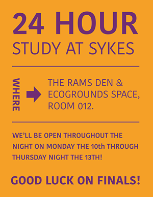 24 Hour Study at Sykes, Where: The Rams Den & Ecogrounds Space, Room 12. We'll be open throughout the night on Monday the 10th through Thursday night the 13th! Good luck on Finals!