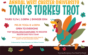 Annual West Chester University Toni's Turkey Trot - Thurs 11/14 | 5:00PM | Ehinger Gym - Pre-5k Yoga @ 4:00PM - Open to Everyone - Visit wcupa.edu/campusRec to register - register early for a t-shirt - Bring at least 2 non-perishable food items to benefit the WCU resource pantry. - Co-sponsored by: campus recreation and wellness promotion - Honoring the memory of our friend Toni Kampf.