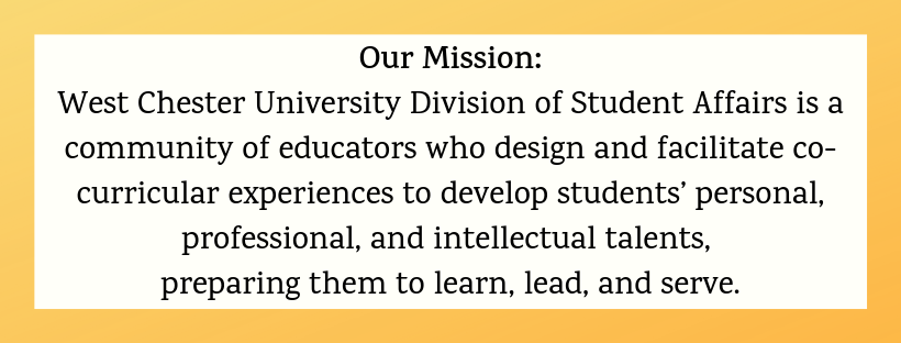 West Chester University Student Affairs is a community of educators who design and facilitate co-curricular experiences to develop students' personal, profession, and intellectual talents, preparing them to learn, lead, and serve.