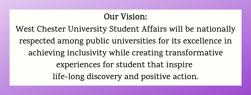 West Chester University Student Affairs will be nationally respected among public universities for its excellence in achieving inclusitvity while creating transformative experiences for student that inspire life-long discovery and positive action.