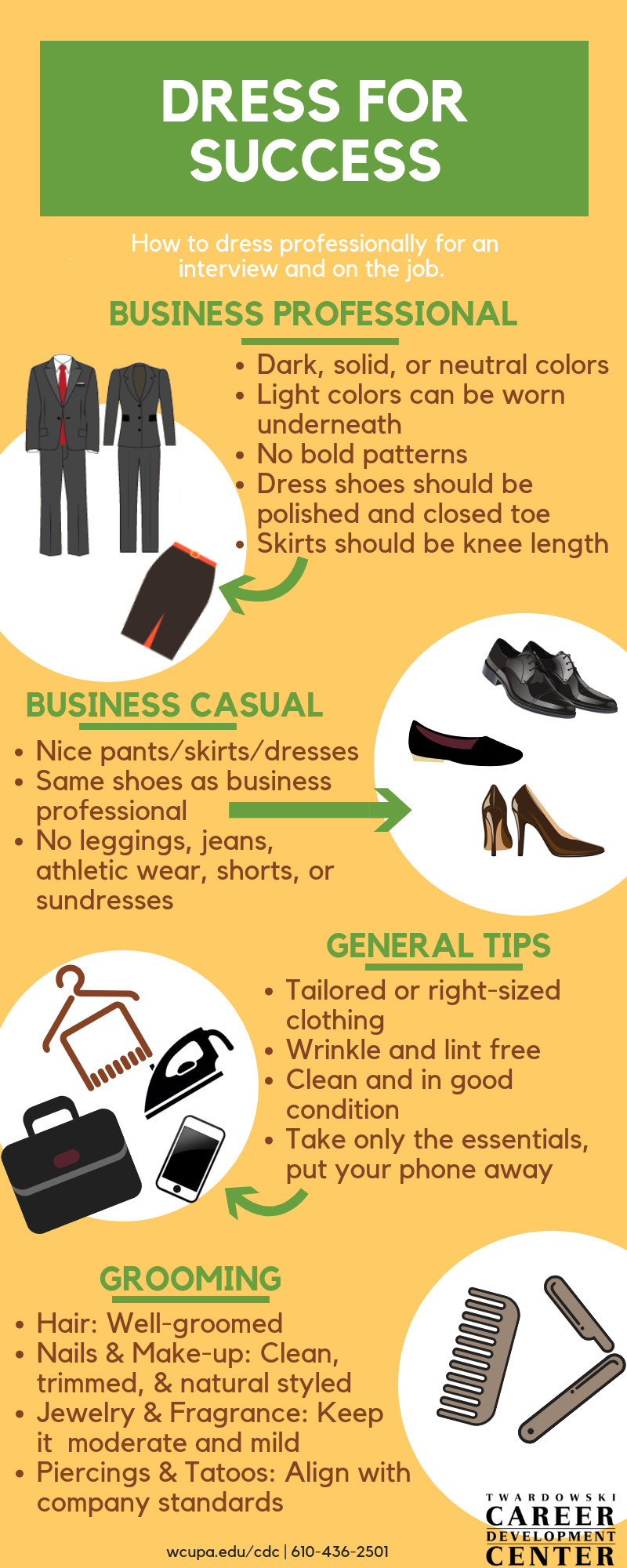 DRESS FOR SUCCESS How to dress professional for an interview and on the job. Business Professional • Dark, solid, or neutral colors • Light colors can be worn underneath • No bold patterns • Dress shoes should be polished and closed toe • Skirts should be knee length Business Casual • Nice pants/skirt/dresses • Same shoes as business professional • No leggings, jeans, athletic wear, shorts or sundresses General Tips • Tailored or right-sized clothing • Wrinkle and lint free • Clean and in good condition • Take only the essentials, put your phone away Grooming Hair: well-groomed Nails & Make-up: Clean, trimmed and natural styled Jewelry & Fragrance: Keep it moderate and mild Piercings & Tattoos: Align with company standards  TWARDOWSKI CAREER DEVELOPMENT CENTER wcupa.edu/cdc |610-436-2501