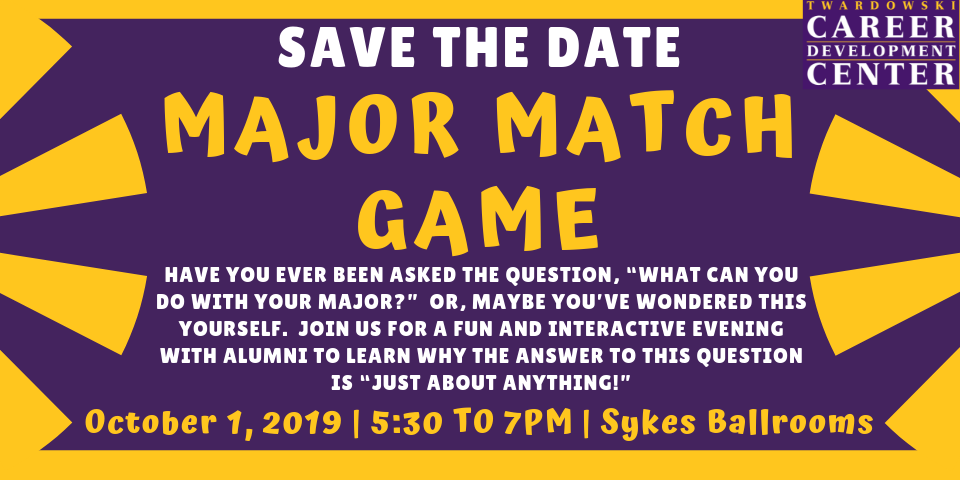 Save the Date - Major Match Game - Have you ever been asked the question, 'What can you do with your major?' or, maybe you've wondered this yourself. Join us for a fun and interactive evening with alumni to learn why the answer to this question is 'Just about anything!' - October 1, 2019 | 5:30 to 7PM | Sykes Ballrooms