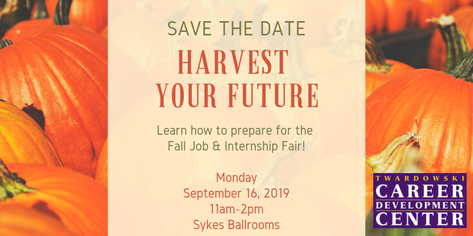 Save the Date - Harvest Your Future - Learn how to prepare for the Fall Job and Internship Fair! Monday September 16, 2019 - 11AM to 2PM - Sykes Ballrooms