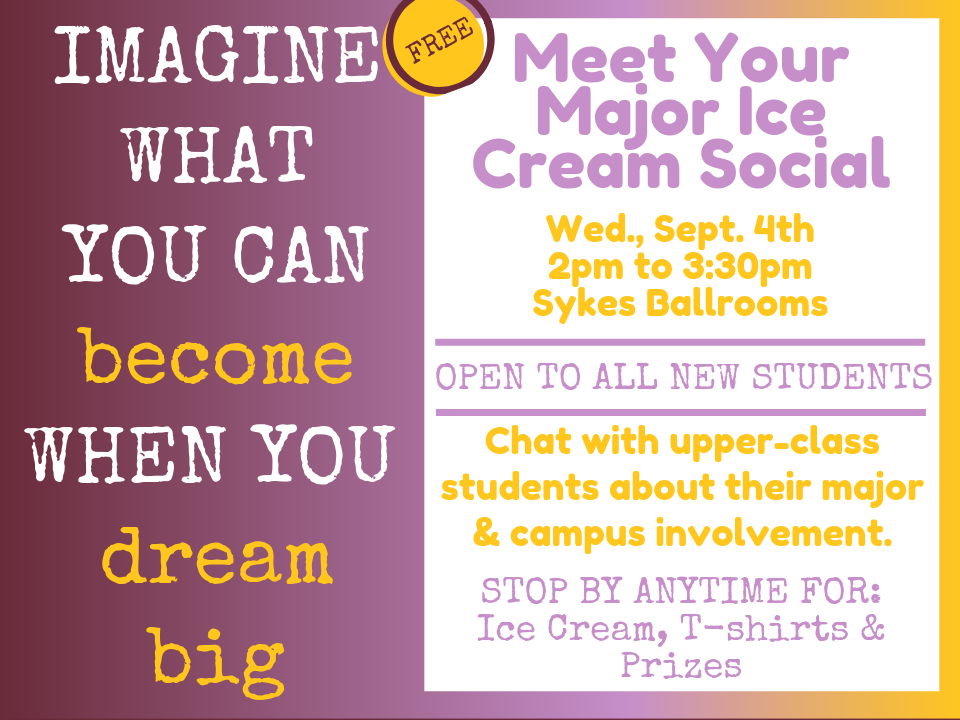 Imagine what you can become when you dream big - ICE Breaker - Wed. Sept. 4th - 2pm to 330pm - Sykes Ballroom - Open to all new students - Chat with upper-class students about their major & campus involvement - Stop by anytime for: Ice Cream, T-shirts & prizes