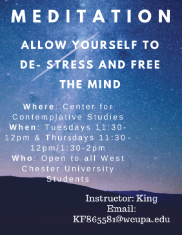 Meditation - Allow yourself to de-stress and free the mind; Where: Center for Contemplative Studies; When: Tuesdays 11:30-12pm and Thursdays 11:30-12pm/1:30-2pm; Who: Open to all West Chester University Students; Instructor: King; Email: KF865581@wcupa.edu