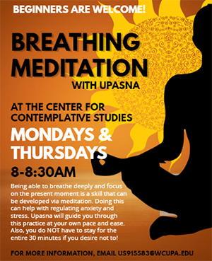 Beginners are Welcome! Breathing Meditation with Upasna at the Center for Contemplative Studies - Mondays & Thursdays 8-8:30am; Being able to breathe deeply and focus on the present moment is a skill that can be developed via meditation. Doing this can help with regulating anxiety and stress. Upasna will guide you through this practive at your own pace and ease. Also, you do NOT have to stay for the entire 30 minutes if you desire not to! For more information, email US9155583@wcupa.edu.