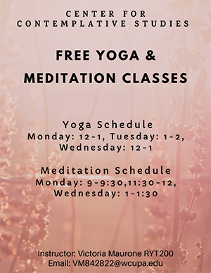 Center for Contemplative Studies Free Yoga & Meditation Classes - Yoga Schedule - Monday: 12-1, Tuesday: 1-2, Wednesday: 12-1; Meditation Schedule - Monday: 9-9:30, 11:30-12, Wednesday: 1-1:30; Instructor: Victoria Maurone RYT200; Email: VM842822@wcupa.edu