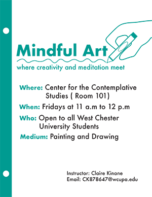 Mindful Art where creativity and meditation meet - Where: Center for Contemplative Studies (Room 101); When: Fridays at 11am to 12pm; Who: Open to all West Chester University Students; Medium: Painting and Drawing; Instructor: Claire Kinane; Email: CK878647@wcupa.edu