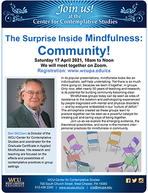 The Surprise Inside Mindfulness: Community! Saturday April 17, 2021, 10am to noon. We will meet together on Zoom. In its popular presentations, mindfulness looks like an individualistic, self-help undertaking. Yet there is so much more going on, because we learn it together, in groups. Only now, after nearly 50 years of teaching and research, is its potential for building community becoming clear. Mindfulness groups today can be seen as sites of resistance to the isolation and pathologizing experienced by people diagnosed with mental and physical disorders — and by everyone embedded in our 'culture of deficit.' The atmosphere created as these groups learn to practice together can be seen as a powerful catalyst for creating just and caring ways of being together. Join us as we explore the emerging evidence, the theoretical possibilities, and some in-the-moment inter-personal practices for mindfulness in community.