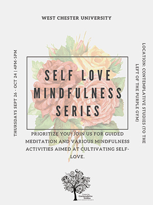 West Chester University - Thursdays Sept 26 - Oct 24 | 4pm - 5pm - Location: Contemplative Studies (To the left of the purple fym) Prioritize you! Join us for guided meditation and various mindfulness activities aimed at the cultivating self-love.