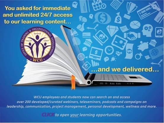 You asked for immediate and unlimited 24/7 access to our learning content and we delivered. WCU employees and students now can search on and access of 200 developed/curated webinars, teleseminars, podcasts, and campaigns on leadership, communication, project management, personal development, wellness and more.  Click this image to learn more.