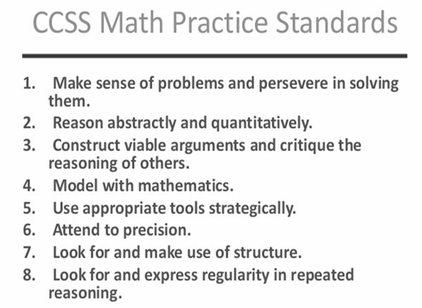 CCSS Math Practice Standards; 1. Make sense of problems and persevere in solving them. 2. Reason abstractly and quantitatively. 3. Construct viable arguments and critique the reasoning of others. 4. Model with mathematics. 5. Use appropriate tools strategically. 6. Attend to precision. 7. look for and make use of structure. 8. Look for an express regularity in repeated reasoning.