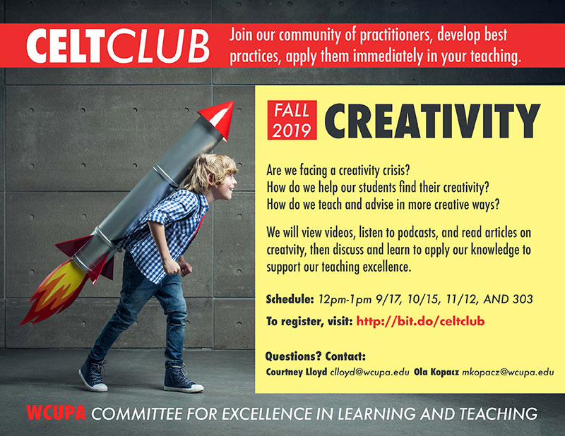 CELT Club - Join our community of practitioners, develop best practices, apply them immediately in your teaching. Fall 2019 Creativity - Are we facing a creativity crisis? How do we help our students find their creativity? How do we teach and advise in more creative ways? We will view videos, listend to podcasts, and read articles on creativity, then discuss and learn to apply our knowledge to support our teaching excellence. Schedule: 12pm-1pm 9/17, 10/15, 11/12, AND 303; To register, visit: http://bit.do/celtclub; Questions? Contact: Courtney Lloyd (clloyd@wcupa.edu) Ola Kopacz (mkopacz@wcupa.edu). WCUPA Committee for Excellence in Learning and Teaching