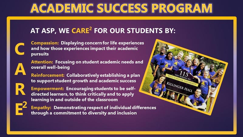 ACADEMIC SUCCESS PROGRAM, At asp, we care2 for our students by: Compassion:  Displaying concern for life experiences  and how those experiences impact their academic  pursuits  Attention:  Focusing on student academic needs and  overall well-being  Reinforcement:  Collaboratively establishing a plan  to support student growth and academic success  Empowerment:  Encouraging students to be self- directed learners, to think critically and to apply  learning in and outside of the classroom  Empathy:  Demonstrating respect of individual differences  through a commitment to diversity and inclusion